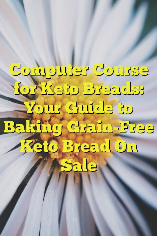 Computer Course for Keto Breads: Your Guide to Baking Grain-Free Keto Bread On Sale