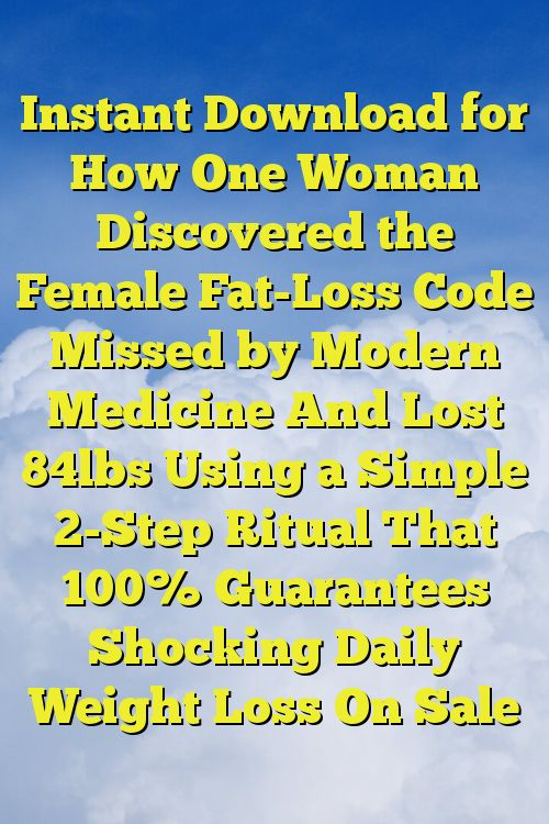 Instant Download for How One Woman Discovered the Female Fat-Loss Code Missed by Modern Medicine And Lost 84lbs Using a Simple 2-Step Ritual That 100% Guarantees Shocking Daily Weight Loss On Sale