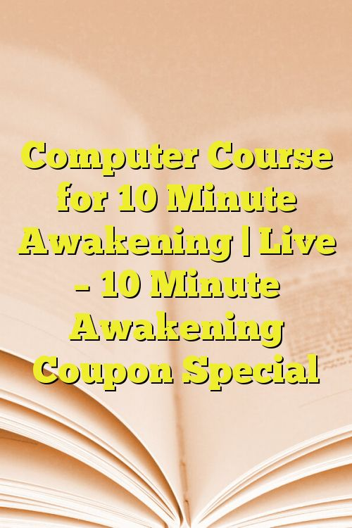 Computer Course for 10 Minute Awakening | Live – 10 Minute Awakening Coupon Special