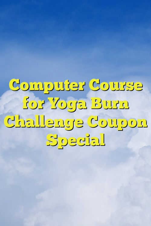 Computer Course for Yoga Burn Challenge Coupon Special