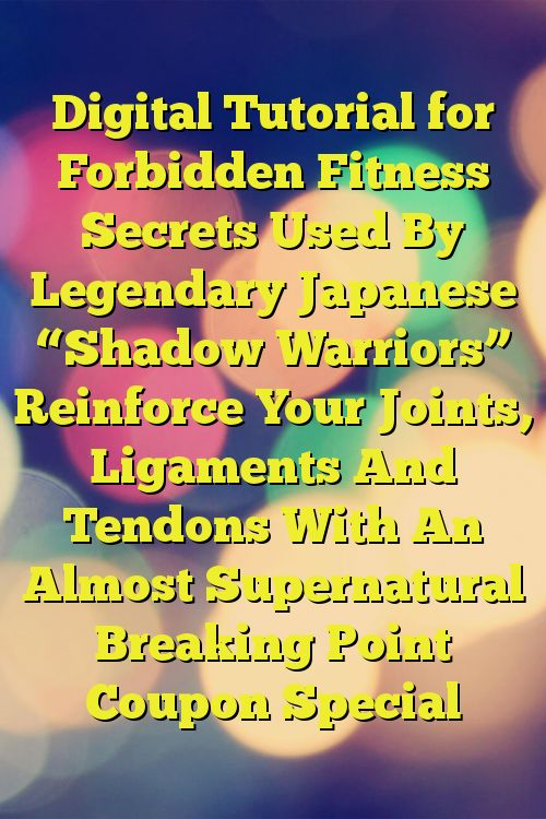 """Digital Tutorial for Forbidden Fitness Secrets Used By Legendary Japanese """"Shadow Warriors"""" Reinforce Your Joints, Ligaments And Tendons With An Almost Supernatural Breaking Point Coupon Special"""