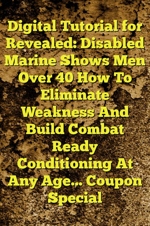 Digital Tutorial for Revealed: Disabled Marine Shows Men Over 40 How To Eliminate Weakness And Build Combat Ready Conditioning At Any Age… Coupon Special
