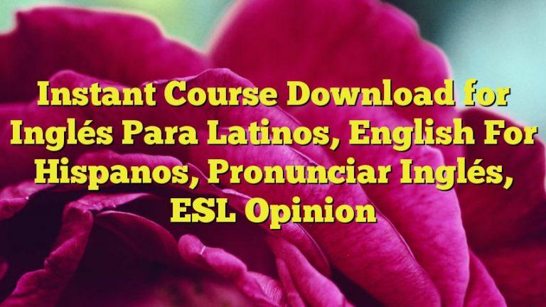 Instant Course Download for Inglés Para Latinos, English For Hispanos, Pronunciar Inglés, ESL Opinion