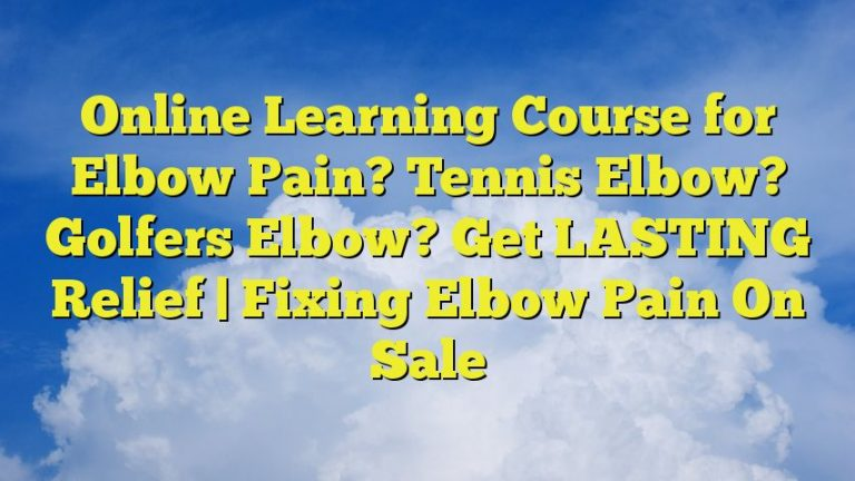 Online Learning Course for Elbow Pain? Tennis Elbow? Golfers Elbow? Get LASTING Relief   Fixing Elbow Pain On Sale