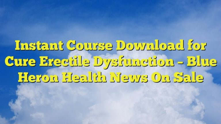 Instant Course Download for Cure Erectile Dysfunction – Blue Heron Health News On Sale