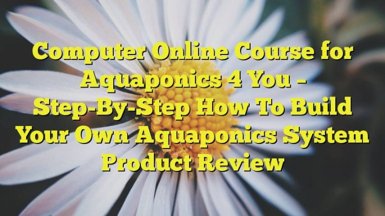 Computer Online Course for Aquaponics 4 You – Step-By-Step How To Build Your Own Aquaponics System Product Review