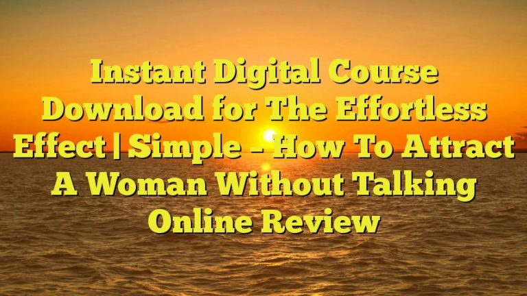 Instant Digital Course Download for The Effortless Effect   Simple – How To Attract A Woman Without Talking Online Review