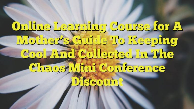 Online Learning Course for A Mother's Guide To Keeping Cool And Collected In The Chaos Mini Conference Discount