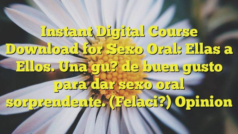 Instant Digital Course Download for Sexo Oral: Ellas a Ellos. Una gu? de buen gusto para dar sexo oral sorprendente. (Felaci?) Opinion
