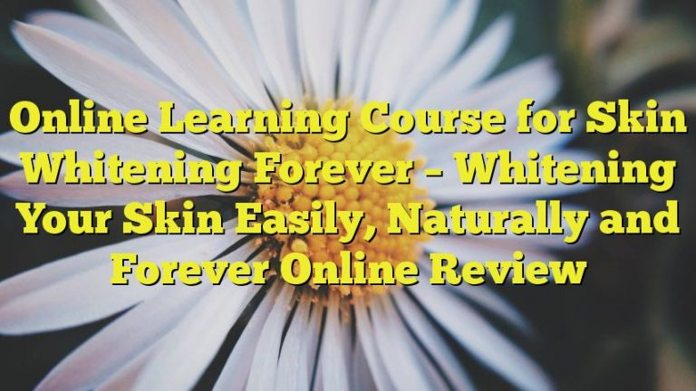 Online Learning Course for Skin Whitening Forever – Whitening Your Skin Easily, Naturally and Forever Online Review