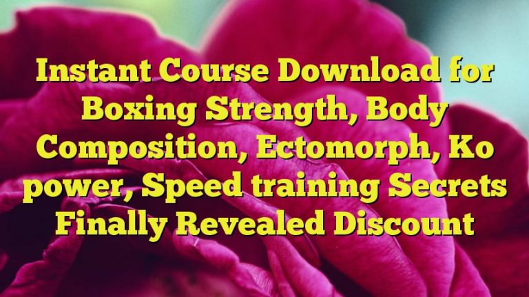 Instant Course Download for Boxing Strength, Body Composition, Ectomorph, Ko power, Speed training Secrets Finally Revealed Discount