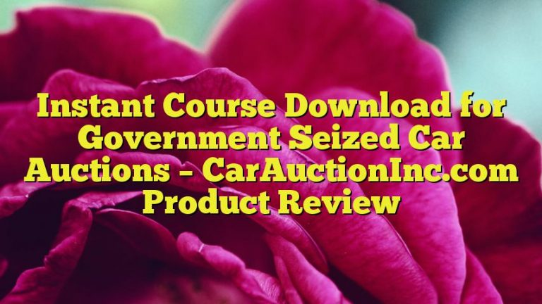 Instant Course Download for Government Seized Car Auctions – CarAuctionInc.com Product Review