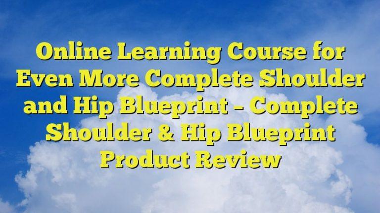 Online Learning Course for Even More Complete Shoulder and Hip Blueprint – Complete Shoulder & Hip Blueprint Product Review