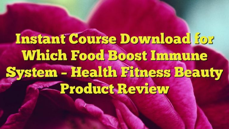 Instant Course Download for Which Food Boost Immune System – Health Fitness Beauty Product Review