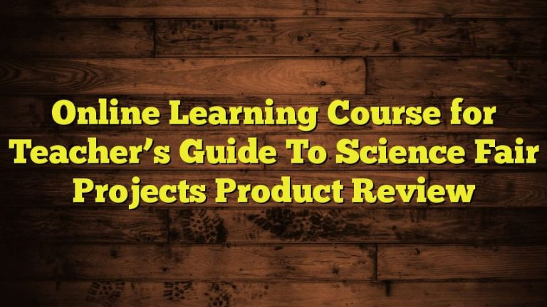 Online Learning Course for Teacher's Guide To Science Fair Projects Product Review