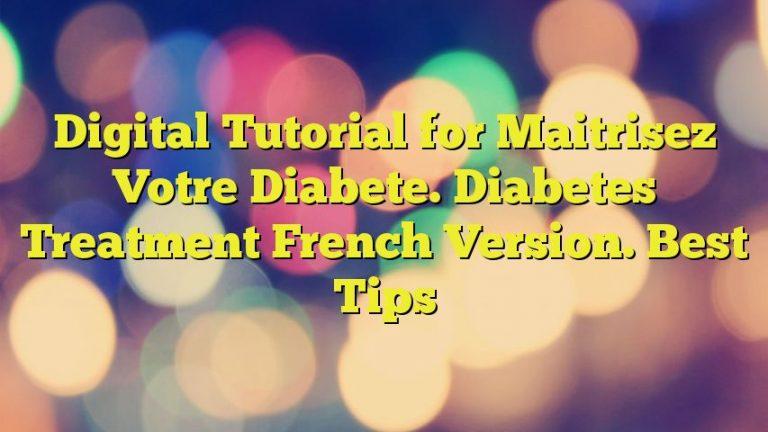 Digital Tutorial for Maitrisez Votre Diabete. Diabetes Treatment French Version. Best Tips