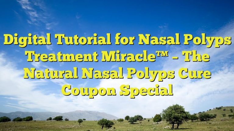 Digital Tutorial for Nasal Polyps Treatment Miracle™ – The Natural Nasal Polyps Cure Coupon Special