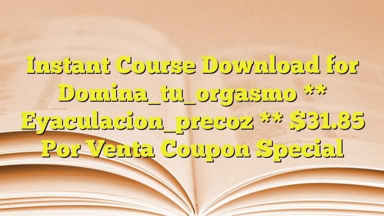 Instant Course Download for Domina_tu_orgasmo ** Eyaculacion_precoz ** $31.85 Por Venta Coupon Special