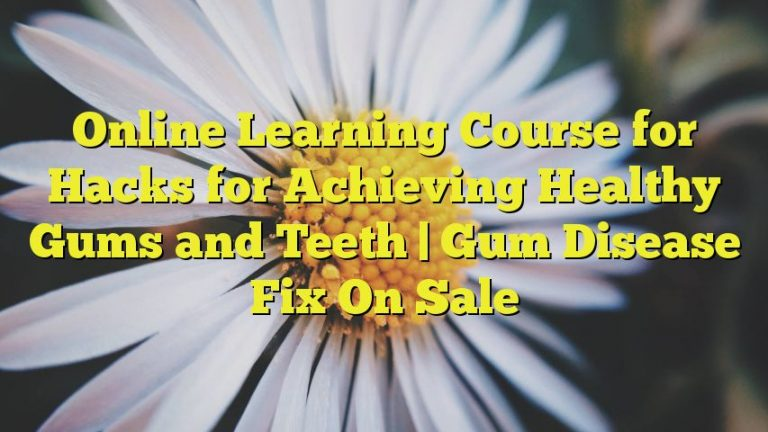 Online Learning Course for Hacks for Achieving Healthy Gums and Teeth | Gum Disease Fix On Sale