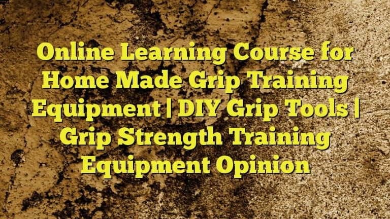 Online Learning Course for Home Made Grip Training Equipment | DIY Grip Tools | Grip Strength Training Equipment Opinion