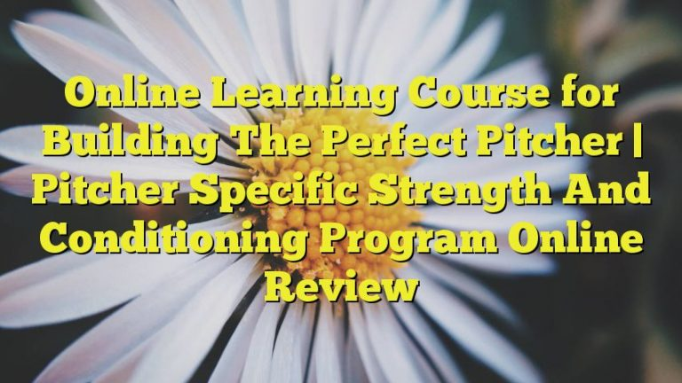 Online Learning Course for Building The Perfect Pitcher | Pitcher Specific Strength And Conditioning Program Online Review