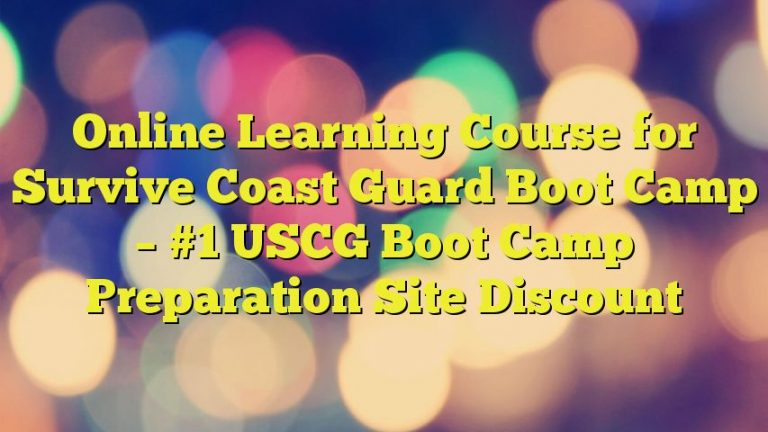 Online Learning Course for Survive Coast Guard Boot Camp – #1 USCG Boot Camp Preparation Site Discount