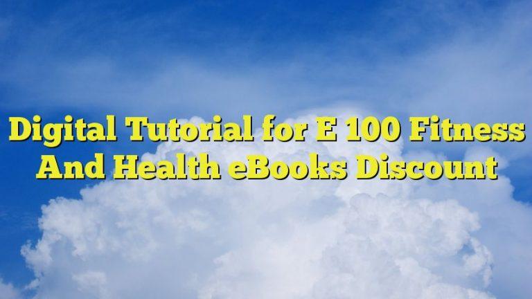 Digital Tutorial for E 100 Fitness And Health eBooks Discount