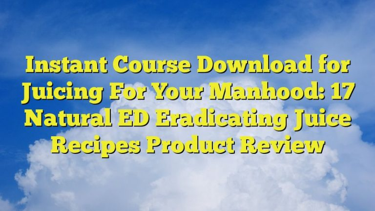 Instant Course Download for Juicing For Your Manhood: 17 Natural ED Eradicating Juice Recipes Product Review