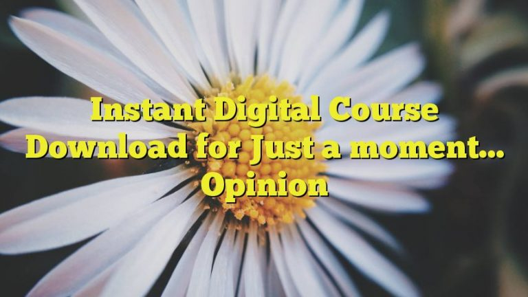 Instant Digital Course Download for Just a moment… Opinion