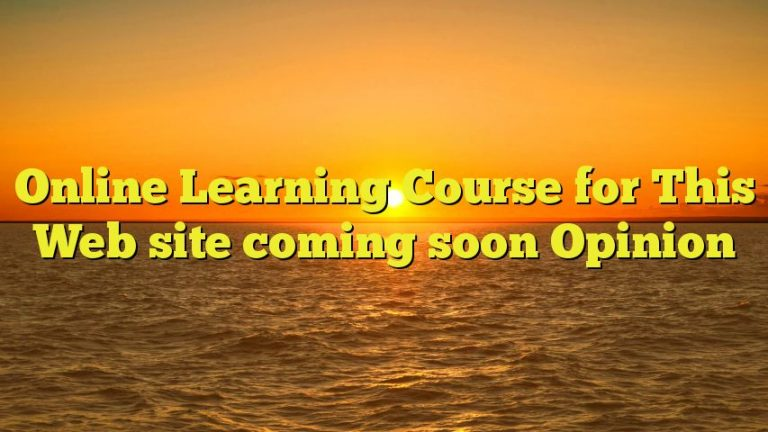 Online Learning Course for This Web site coming soon Opinion