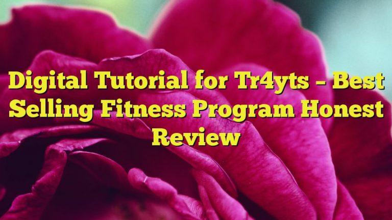 Digital Tutorial for Tr4yts – Best Selling Fitness Program Honest Review