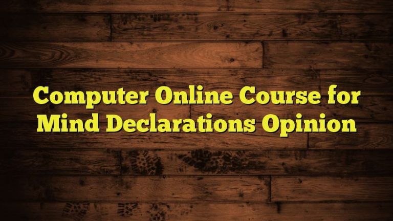 Computer Online Course for Mind Declarations Opinion