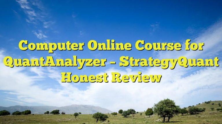 Computer Online Course for QuantAnalyzer – StrategyQuant Honest Review