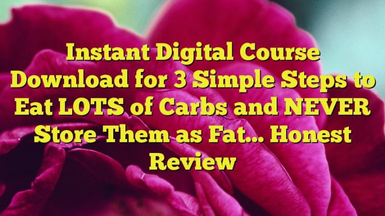 Instant Digital Course Download for 3 Simple Steps to Eat LOTS of Carbs and NEVER Store Them as Fat… Honest Review