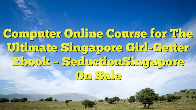 Computer Online Course for The Ultimate Singapore Girl-Getter Ebook – SeductionSingapore On Sale