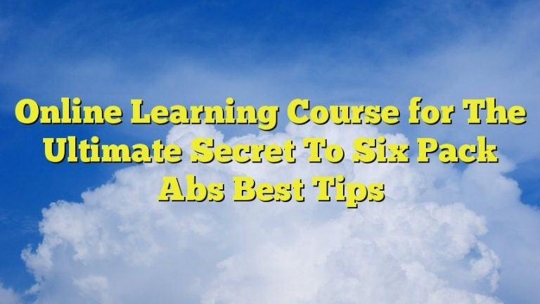 Online Learning Course for The Ultimate Secret To Six Pack Abs Best Tips
