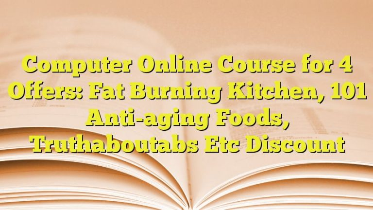 Computer Online Course for 4 Offers: Fat Burning Kitchen, 101 Anti-aging Foods, Truthaboutabs Etc Discount