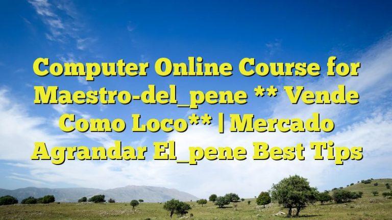 Computer Online Course for Maestro-del_pene ** Vende Como Loco** | Mercado Agrandar El_pene Best Tips