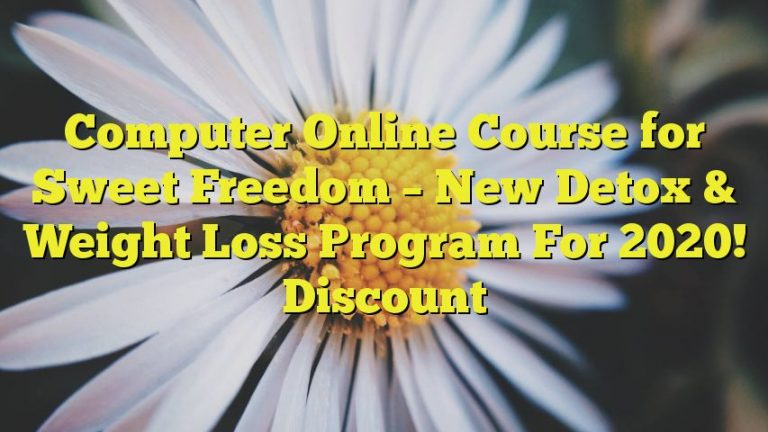 Computer Online Course for Sweet Freedom – New Detox & Weight Loss Program For 2020! Discount