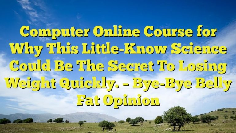 Computer Online Course for Why This Little-Know Science Could Be The Secret To Losing Weight Quickly. – Bye-Bye Belly Fat Opinion