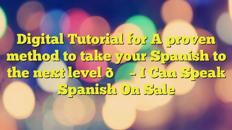 Digital Tutorial for A proven method to take your Spanish to the next level 🚀 – I Can Speak Spanish On Sale