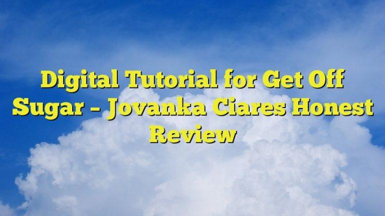 Digital Tutorial for Get Off Sugar – Jovanka Ciares Honest Review