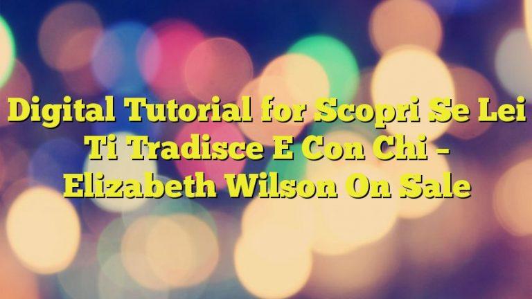 Digital Tutorial for Scopri Se Lei Ti Tradisce E Con Chi – Elizabeth Wilson On Sale