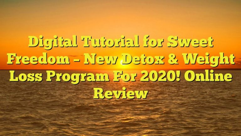 Digital Tutorial for Sweet Freedom – New Detox & Weight Loss Program For 2020! Online Review