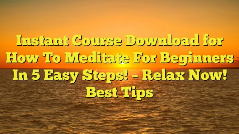 Instant Course Download for How To Meditate For Beginners In 5 Easy Steps! – Relax Now! Best Tips