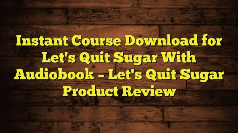 Instant Course Download for Let's Quit Sugar With Audiobook – Let's Quit Sugar Product Review
