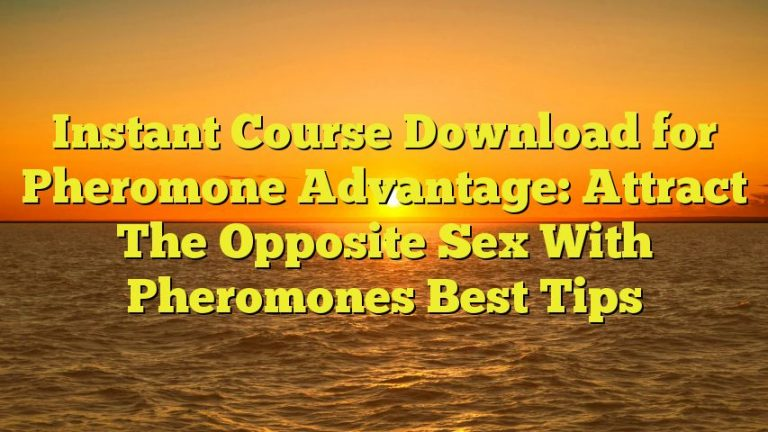 Instant Course Download for Pheromone Advantage: Attract The Opposite Sex With Pheromones Best Tips