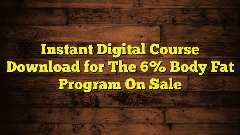 Instant Digital Course Download for The 6% Body Fat Program On Sale