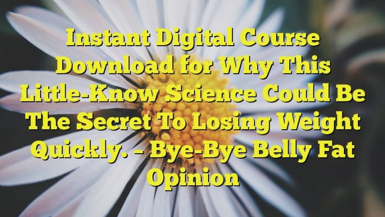 Instant Digital Course Download for Why This Little-Know Science Could Be The Secret To Losing Weight Quickly. – Bye-Bye Belly Fat Opinion