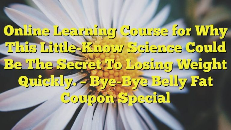 Online Learning Course for Why This Little-Know Science Could Be The Secret To Losing Weight Quickly. – Bye-Bye Belly Fat Coupon Special